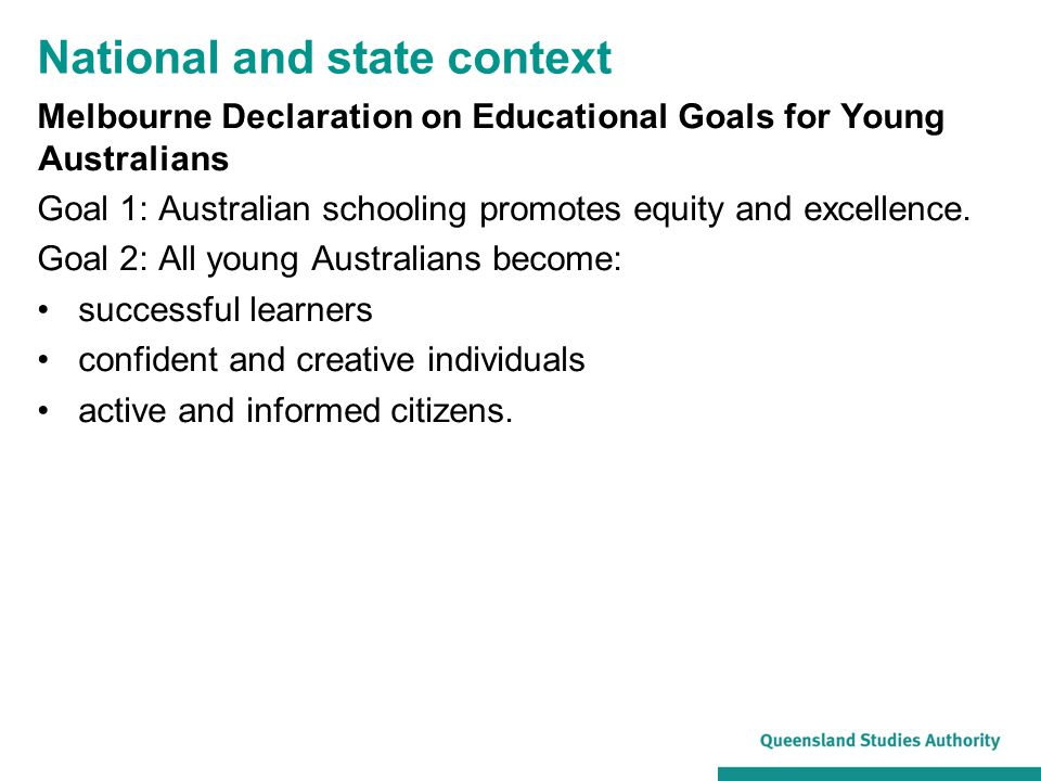 Current curriculum materials aligned to the Melbourne Declaration goals: Early Years Learning Framework for Australia (EYLF) (for children birth to 5 years) QKLG Australian Curriculum.
