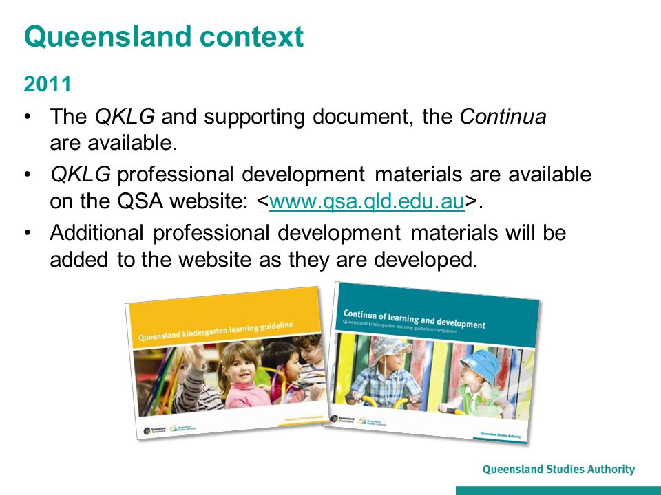 Queensland context 2011 The QKLG and supporting document, the Continua are available. QKLG professional development materials are available on the QSA