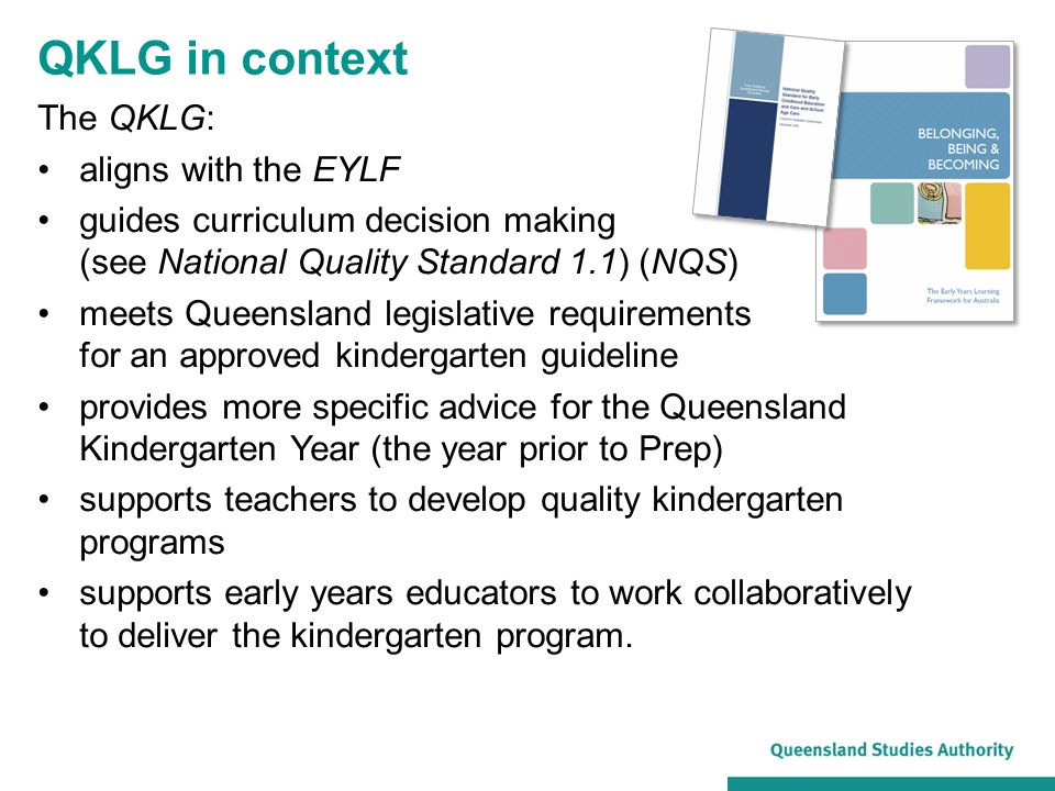 Implementing the QKLG in Queensland contexts: requires a team approach within a service supports the focus on quality programs as services: –implement the NQS –implement the EYLF through the QKLG promotes a focus on: –continuity in learning –pedagogy — adult's role in play, effective teaching and learning in the early years requires supportive leadership.