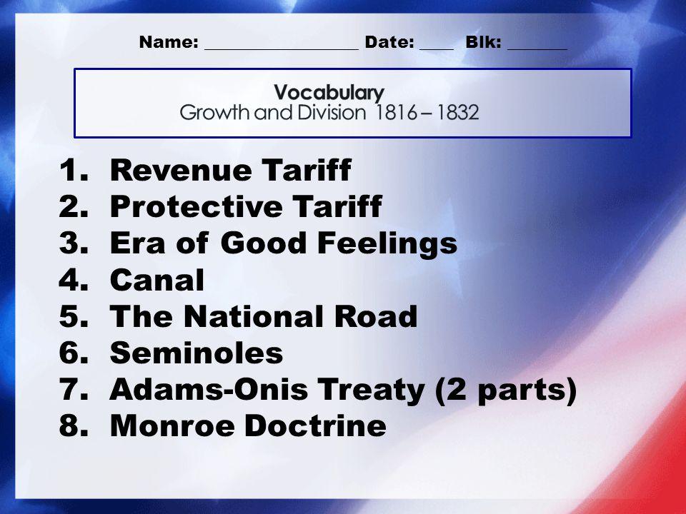 1. Revenue Tariff 2. Protective Tariff 3. Era of Good Feelings 4. Canal 5. The National Road 6. Seminoles 7. Adams-Onis Treaty (2 parts) 8. Monroe Doc