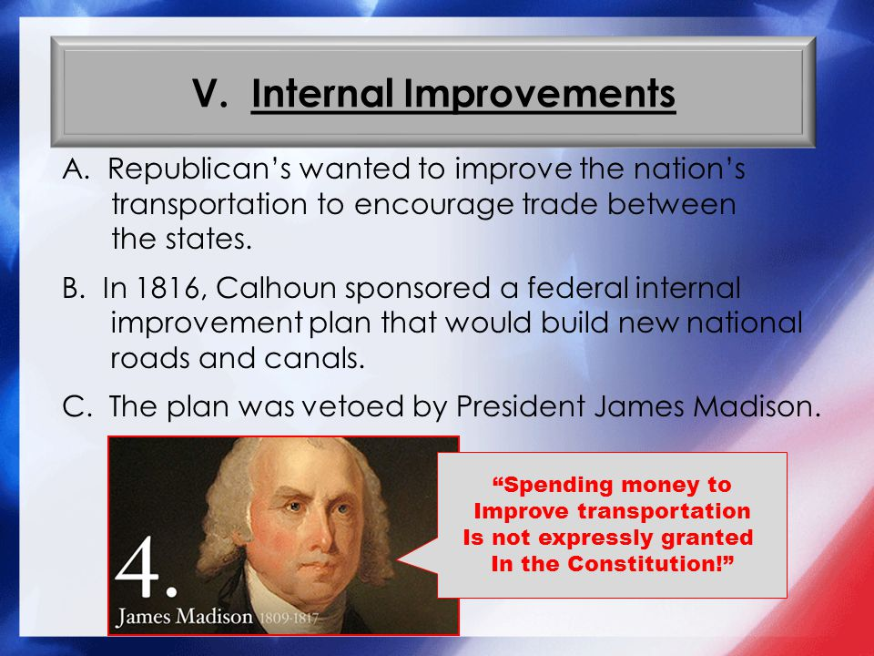 V. Internal Improvements A. Republican's wanted to improve the nation's transportation to encourage trade between the states. B. In 1816, Calhoun spon