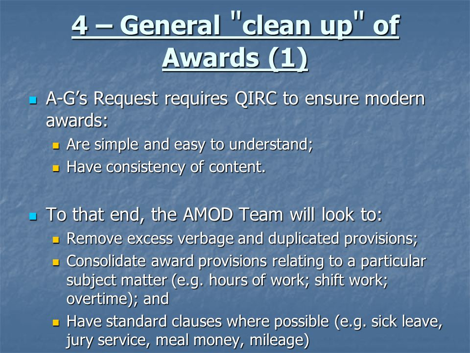 4 – General clean up of Awards (1) A-G's Request requires QIRC to ensure modern awards: A-G's Request requires QIRC to ensure modern awards: Are simple and easy to understand; Are simple and easy to understand; Have consistency of content.