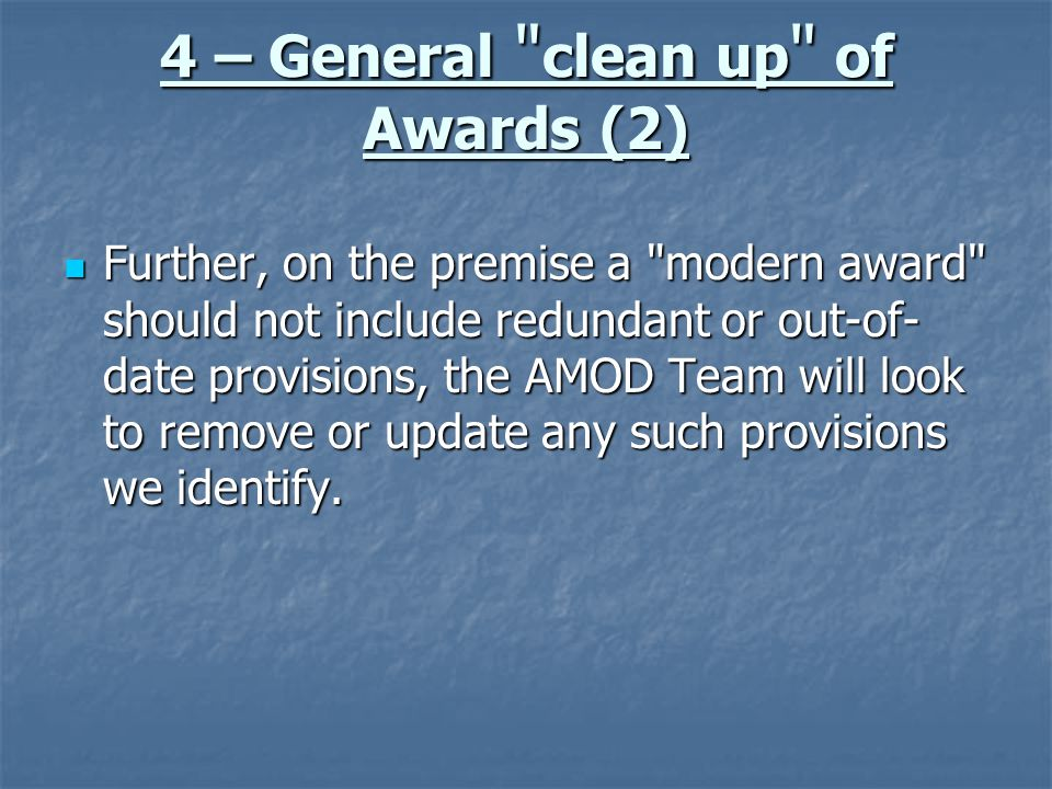 4 – General clean up of Awards (2) Further, on the premise a modern award should not include redundant or out-of- date provisions, the AMOD Team will look to remove or update any such provisions we identify.
