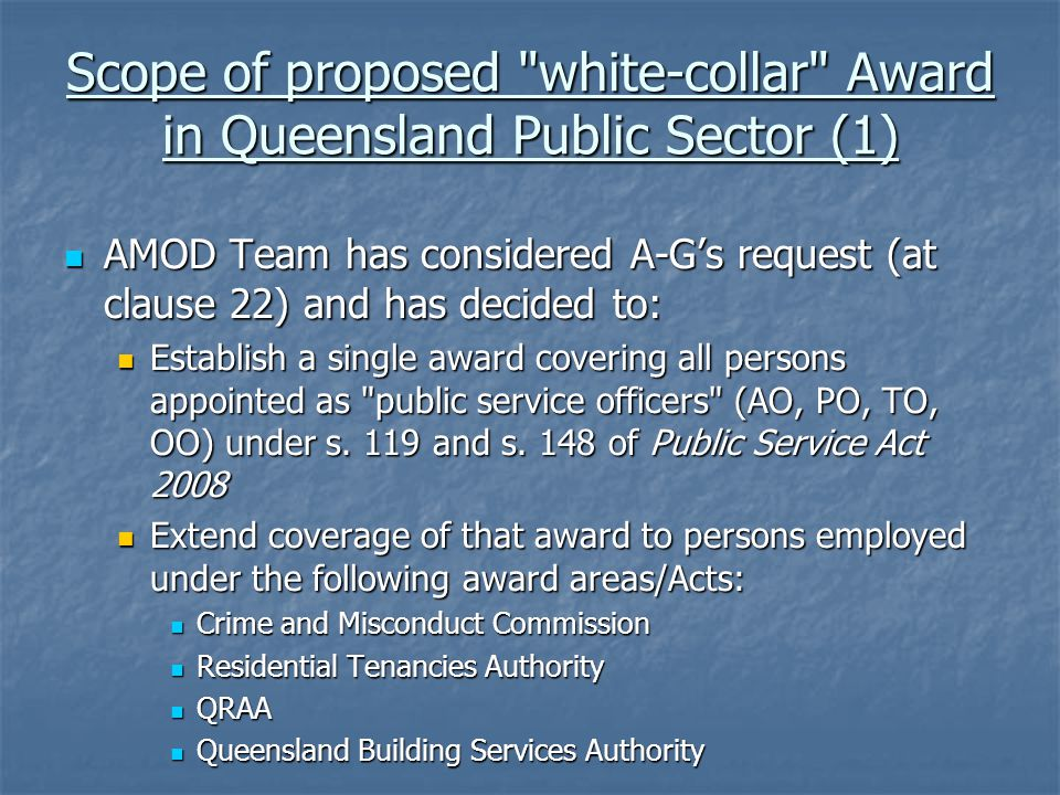 Scope of proposed white-collar Award in Queensland Public Sector (1) AMOD Team has considered A-G's request (at clause 22) and has decided to: AMOD Team has considered A-G's request (at clause 22) and has decided to: Establish a single award covering all persons appointed as public service officers (AO, PO, TO, OO) under s.