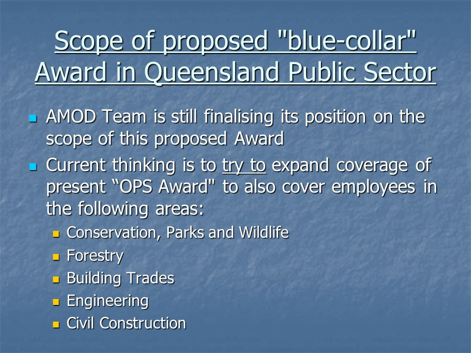 Scope of proposed blue-collar Award in Queensland Public Sector AMOD Team is still finalising its position on the scope of this proposed Award AMOD Team is still finalising its position on the scope of this proposed Award Current thinking is to try to expand coverage of present OPS Award to also cover employees in the following areas: Current thinking is to try to expand coverage of present OPS Award to also cover employees in the following areas: Conservation, Parks and Wildlife Conservation, Parks and Wildlife Forestry Forestry Building Trades Building Trades Engineering Engineering Civil Construction Civil Construction