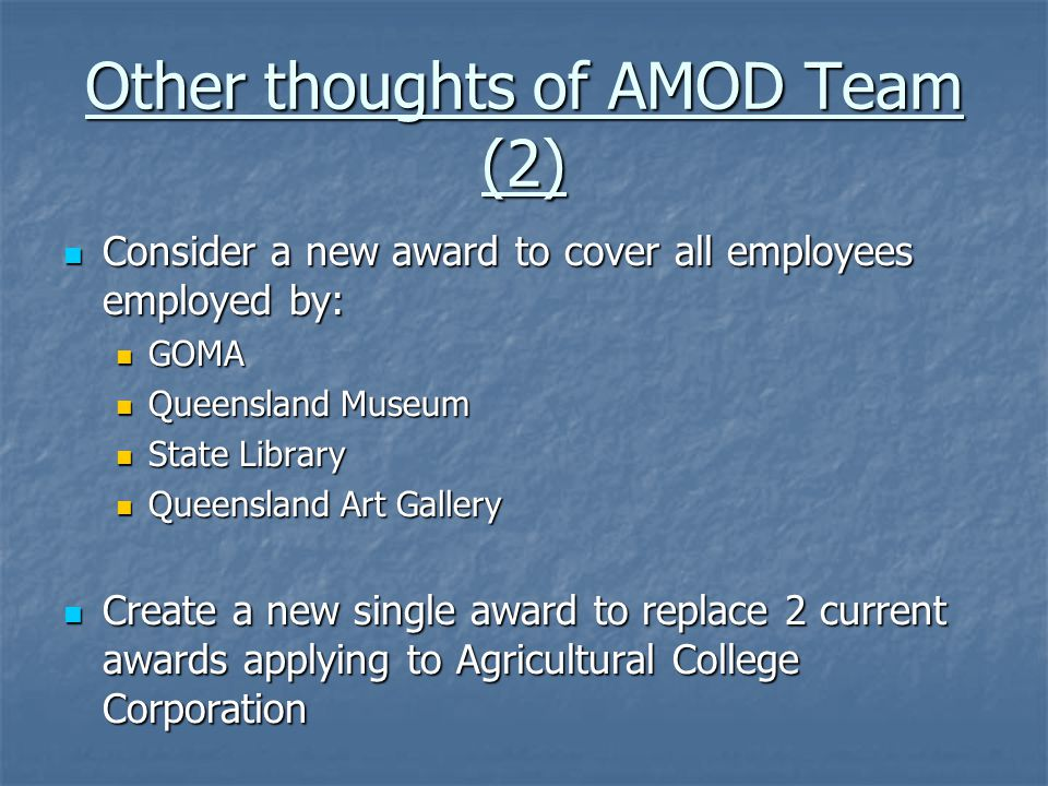 Other thoughts of AMOD Team (2) Consider a new award to cover all employees employed by: Consider a new award to cover all employees employed by: GOMA GOMA Queensland Museum Queensland Museum State Library State Library Queensland Art Gallery Queensland Art Gallery Create a new single award to replace 2 current awards applying to Agricultural College Corporation Create a new single award to replace 2 current awards applying to Agricultural College Corporation