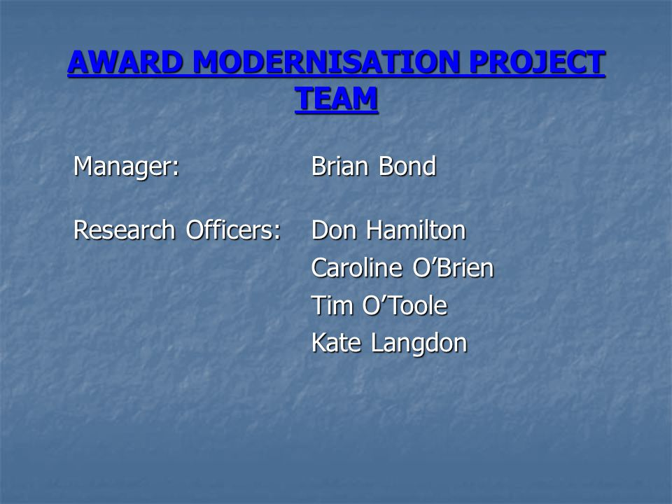 AWARD MODERNISATION PROJECT TEAM Manager: Brian Bond Research Officers: Don Hamilton Caroline O'Brien Tim O'Toole Kate Langdon