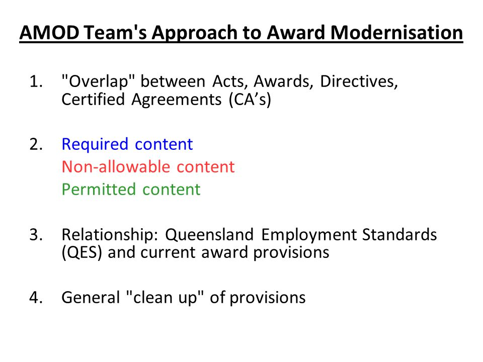 AMOD Team s Approach to Award Modernisation 1. Overlap between Acts, Awards, Directives, Certified Agreements (CA's) 2.Required content Non-allowable content Permitted content 3.Relationship: Queensland Employment Standards (QES) and current award provisions 4.General clean up of provisions