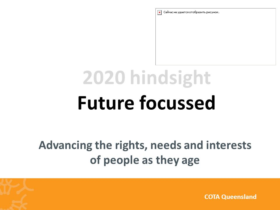Advancing the rights, needs and interests of people as they age COTA Queensland 2020 hindsight Future focussed