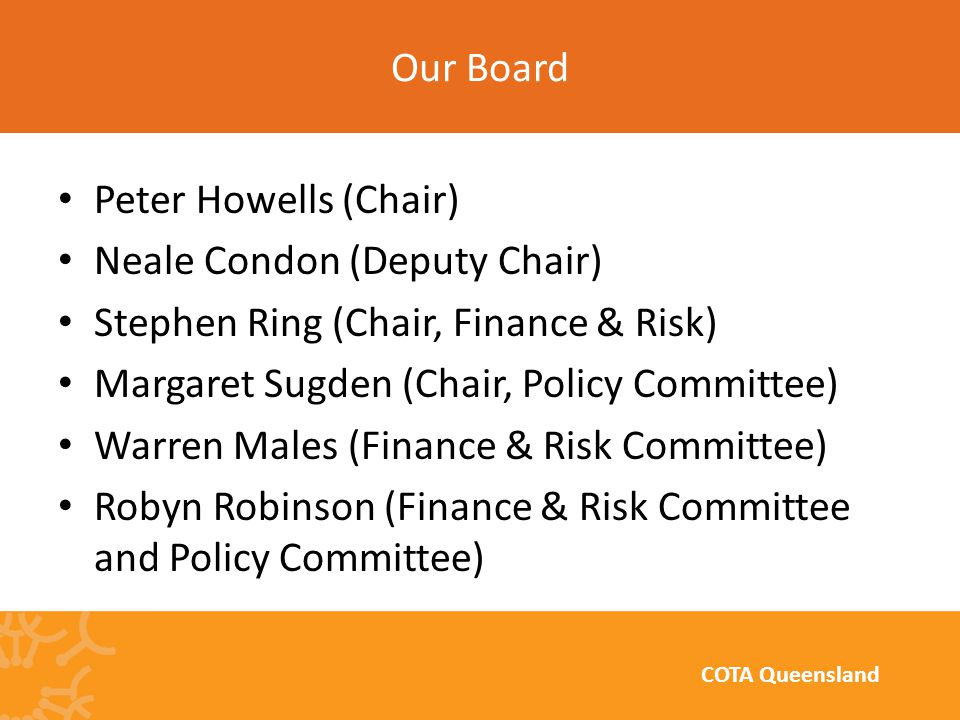Peter Howells (Chair) Neale Condon (Deputy Chair) Stephen Ring (Chair, Finance & Risk) Margaret Sugden (Chair, Policy Committee) Warren Males (Finance & Risk Committee) Robyn Robinson (Finance & Risk Committee and Policy Committee) Our Board COTA Queensland