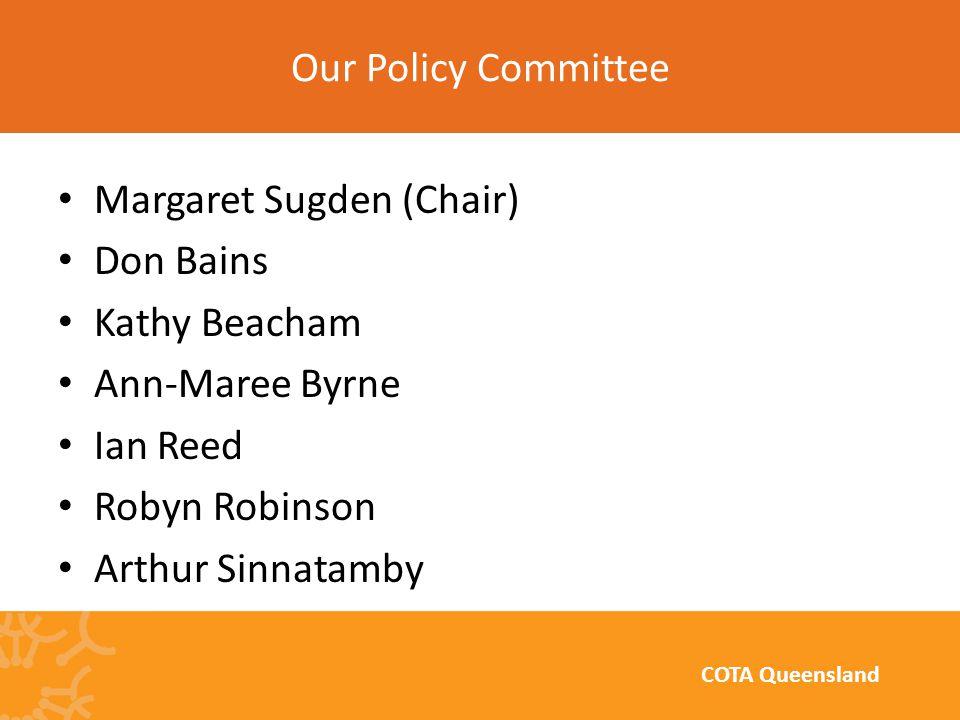 Margaret Sugden (Chair) Don Bains Kathy Beacham Ann-Maree Byrne Ian Reed Robyn Robinson Arthur Sinnatamby Our Policy Committee COTA Queensland
