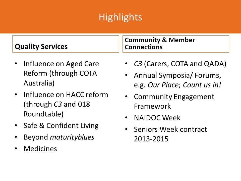 Quality Services Influence on Aged Care Reform (through COTA Australia) Influence on HACC reform (through C3 and 018 Roundtable) Safe & Confident Living Beyond maturityblues Medicines Community & Member Connections C3 (Carers, COTA and QADA) Annual Symposia/ Forums, e.g.