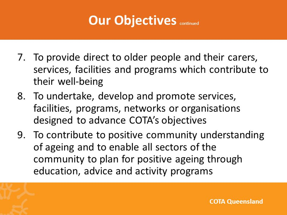 7.To provide direct to older people and their carers, services, facilities and programs which contribute to their well-being 8.To undertake, develop and promote services, facilities, programs, networks or organisations designed to advance COTA's objectives 9.To contribute to positive community understanding of ageing and to enable all sectors of the community to plan for positive ageing through education, advice and activity programs Our Objectives continued COTA Queensland