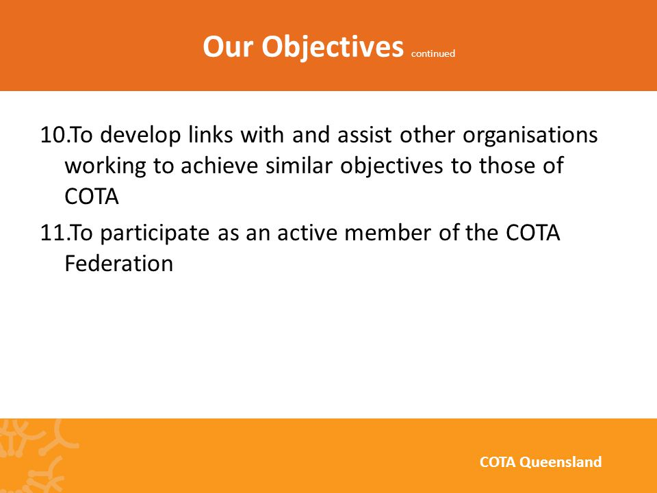 10.To develop links with and assist other organisations working to achieve similar objectives to those of COTA 11.To participate as an active member of the COTA Federation Our Objectives continued COTA Queensland