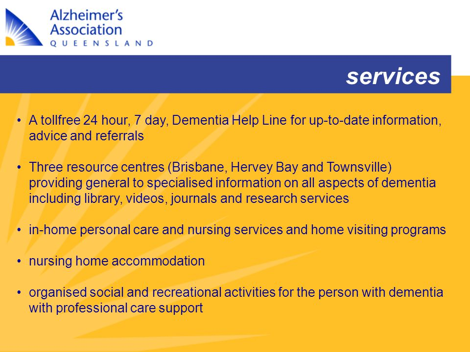 A tollfree 24 hour, 7 day, Dementia Help Line for up-to-date information, advice and referrals Three resource centres (Brisbane, Hervey Bay and Townsv
