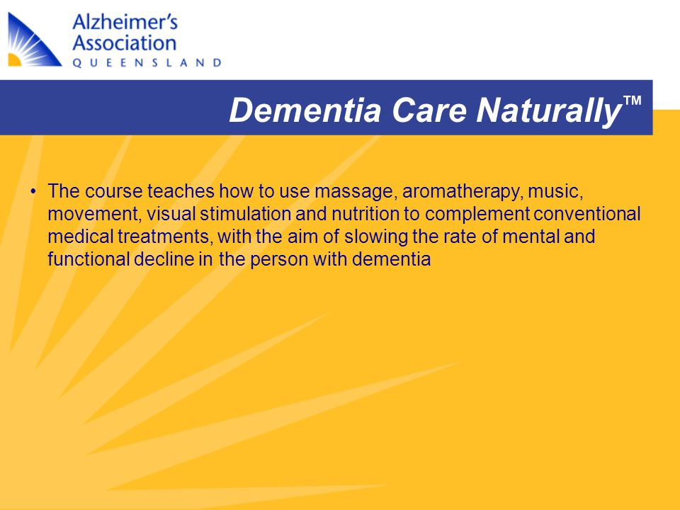 Dementia Care Naturally ™ The course teaches how to use massage, aromatherapy, music, movement, visual stimulation and nutrition to complement convent