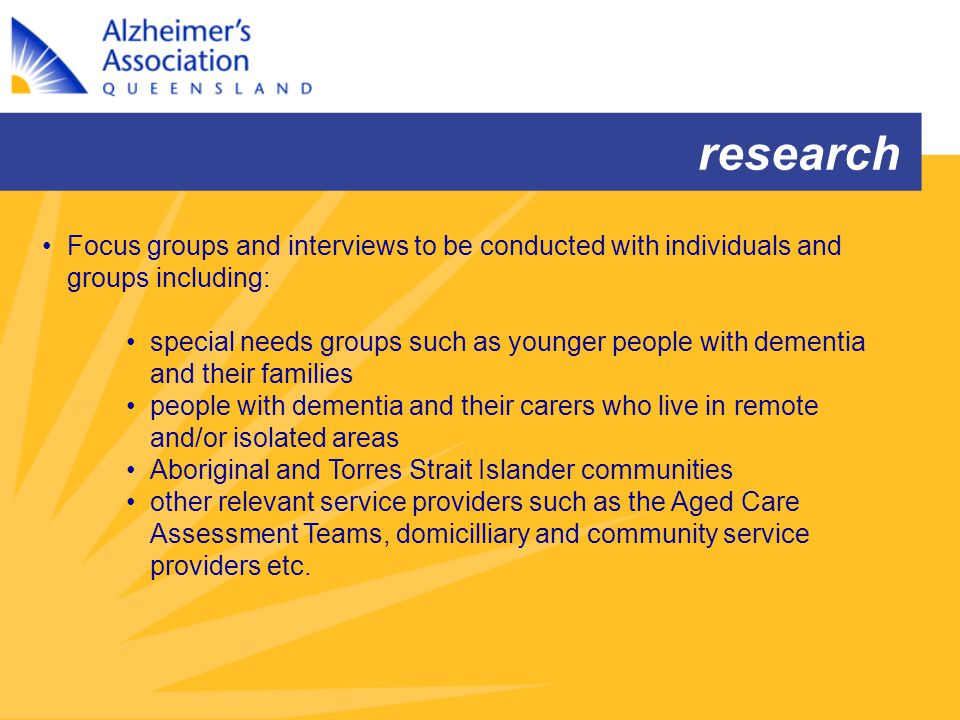 research Focus groups and interviews to be conducted with individuals and groups including: special needs groups such as younger people with dementia