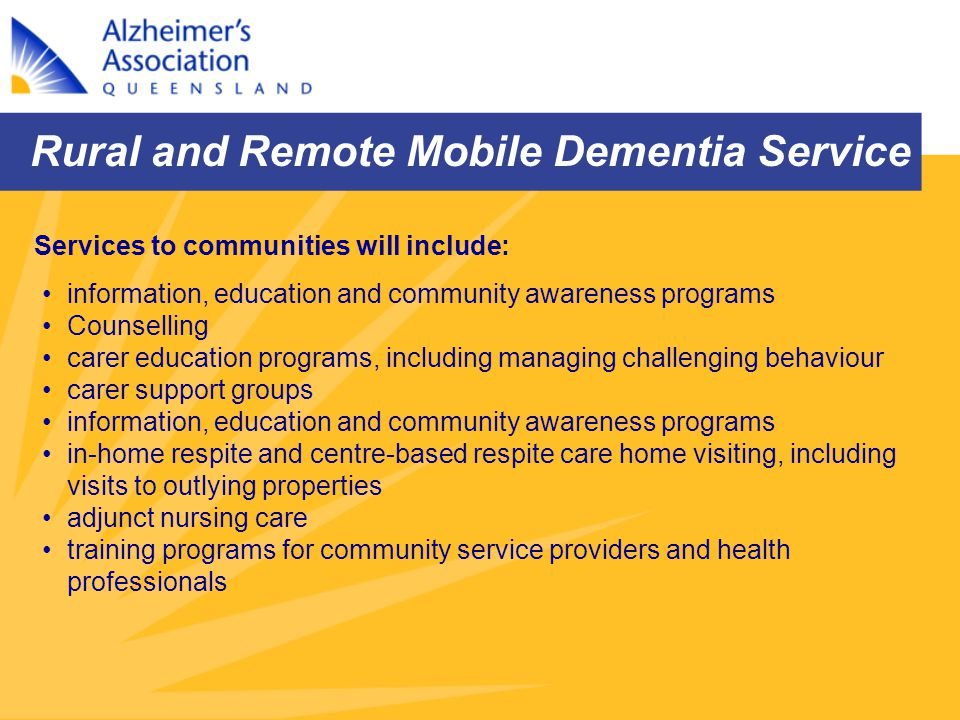 Rural and Remote Mobile Dementia Service information, education and community awareness programs Counselling carer education programs, including manag