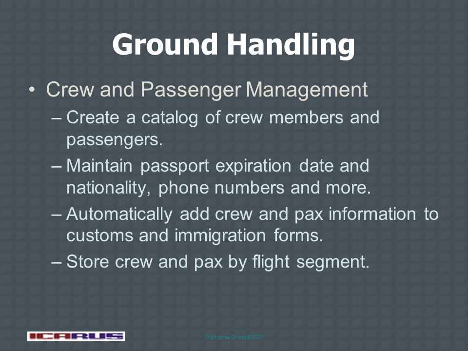 The Icarus Group © 2007 Ground Handling Task Management –Create and track flights by segment. –Assign ground services by flight segment. –Assign crew