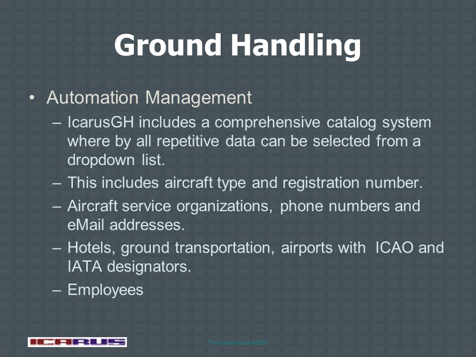The Icarus Group © 2007 Ground Handling Ground Services Management –Create a catalog of all local airport and other service providers, e.g. fuel servi