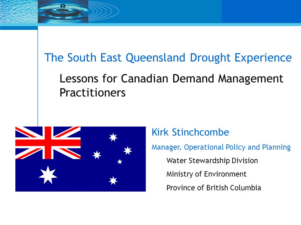 The South East Queensland Drought Experience Lessons for Canadian Demand Management Practitioners Kirk Stinchcombe Manager, Operational Policy and Planning Water Stewardship Division Ministry of Environment Province of British Columbia