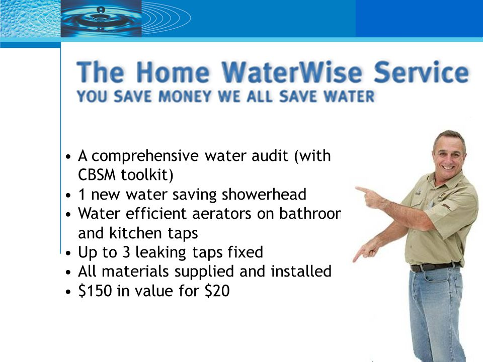 A comprehensive water audit (with CBSM toolkit) 1 new water saving showerhead Water efficient aerators on bathroom and kitchen taps Up to 3 leaking taps fixed All materials supplied and installed $150 in value for $20