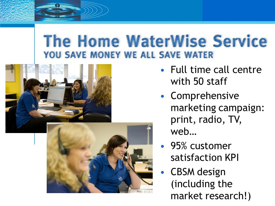 Full time call centre with 50 staff Comprehensive marketing campaign: print, radio, TV, web… 95% customer satisfaction KPI CBSM design (including the market research!)