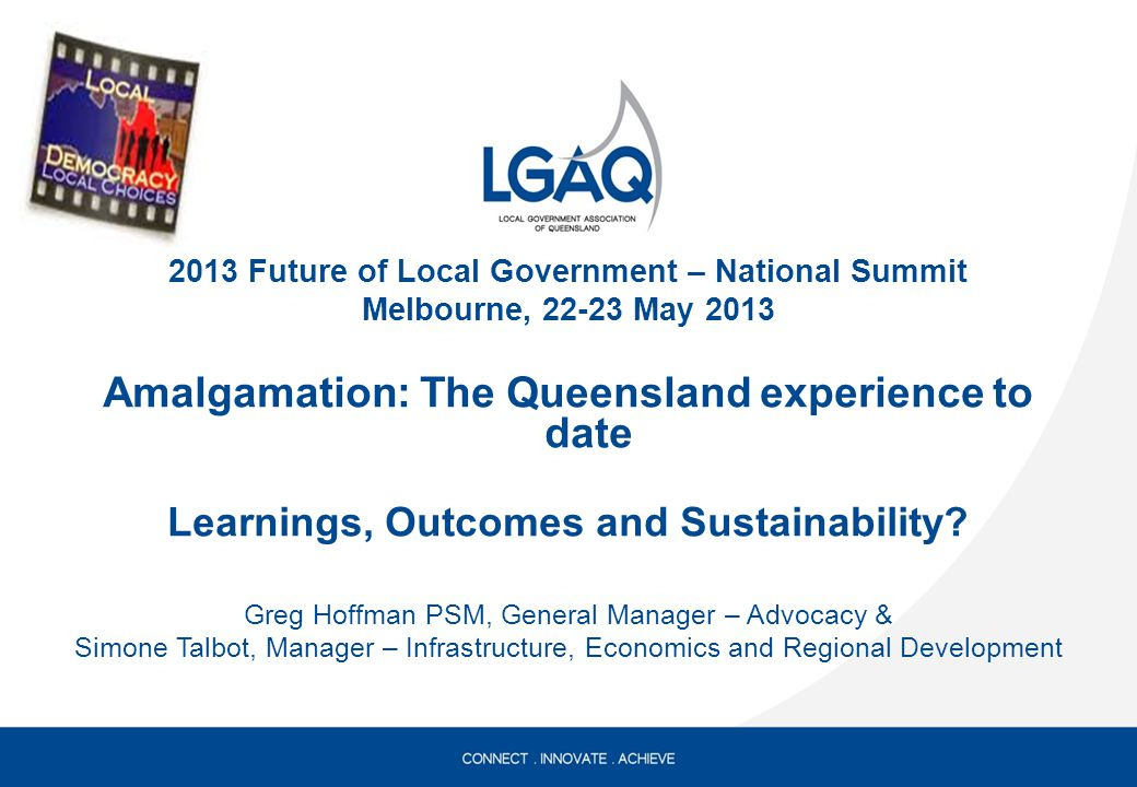 2013 Future of Local Government – National Summit Melbourne, 22-23 May 2013 Amalgamation: The Queensland experience to date Learnings, Outcomes and Sustainability.