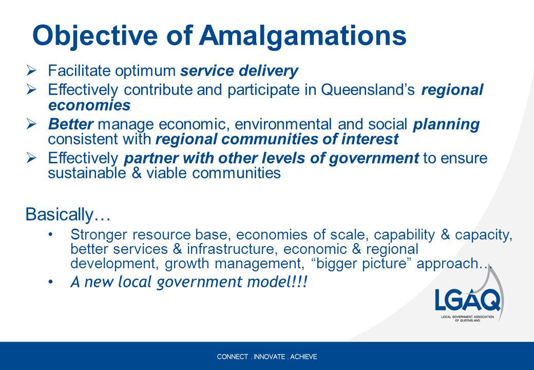 Objective of Amalgamations  Facilitate optimum service delivery  Effectively contribute and participate in Queensland's regional economies  Better manage economic, environmental and social planning consistent with regional communities of interest  Effectively partner with other levels of government to ensure sustainable & viable communities Basically… Stronger resource base, economies of scale, capability & capacity, better services & infrastructure, economic & regional development, growth management, bigger picture approach… A new local government model!!!