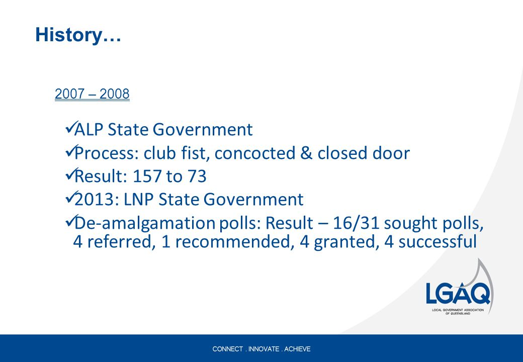History… 2007 – 2008 ALP State Government Process: club fist, concocted & closed door Result: 157 to 73 2013: LNP State Government De-amalgamation polls: Result – 16/31 sought polls, 4 referred, 1 recommended, 4 granted, 4 successful