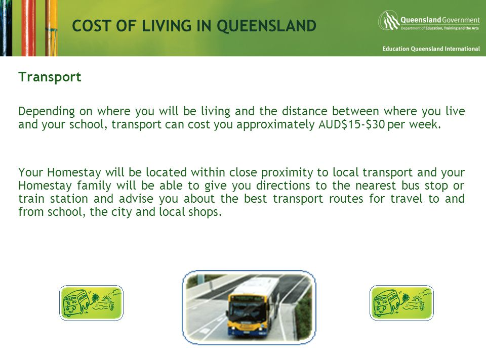 COST OF LIVING IN QUEENSLAND Transport Depending on where you will be living and the distance between where you live and your school, transport can cost you approximately AUD$15-$30 per week.