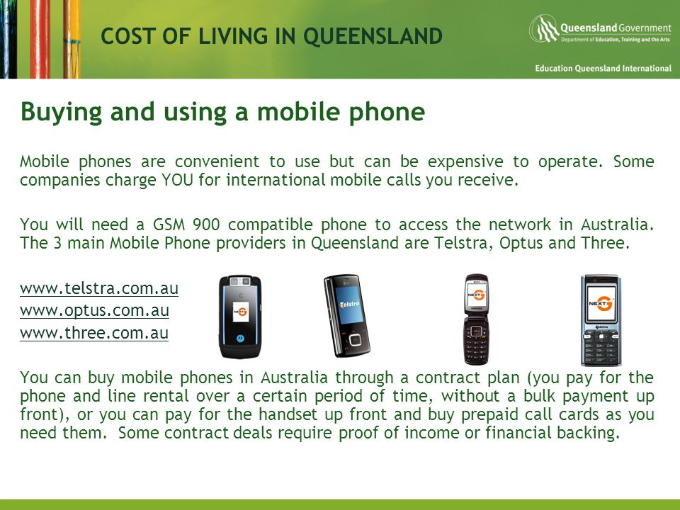 COST OF LIVING IN QUEENSLAND Buying and using a mobile phone Mobile phones are convenient to use but can be expensive to operate.