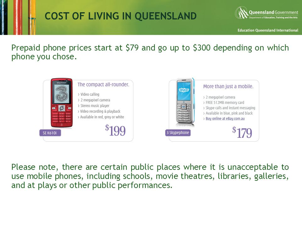 COST OF LIVING IN QUEENSLAND Prepaid phone prices start at $79 and go up to $300 depending on which phone you chose.