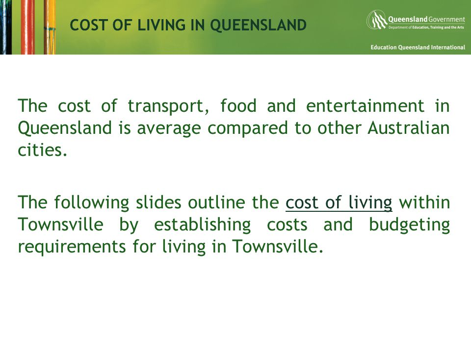 The cost of transport, food and entertainment in Queensland is average compared to other Australian cities.