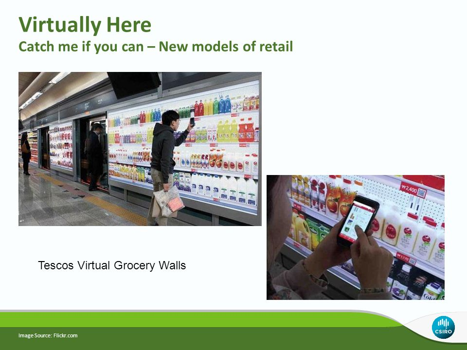 Virtually Here Catch me if you can – New models of retail Image Source: Flickr.com Tescos Virtual Grocery Walls