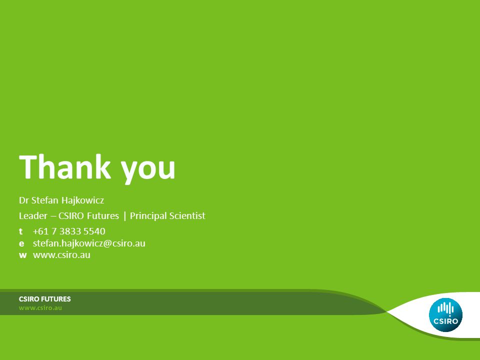 Thank you Dr Stefan Hajkowicz Leader – CSIRO Futures | Principal Scientist t+61 7 3833 5540 estefan.hajkowicz@csiro.au wwww.csiro.au CSIRO FUTURES