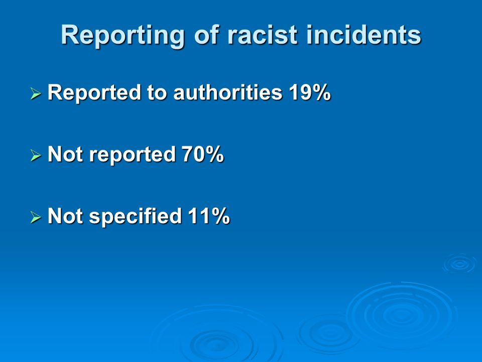Reporting of racist incidents  Reported to authorities 19%  Not reported 70%  Not specified 11%