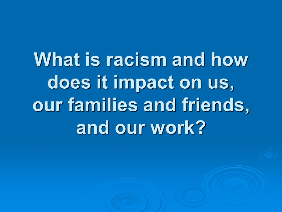 What is racism and how does it impact on us, our families and friends, and our work