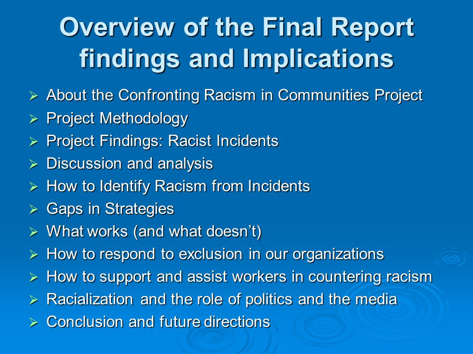 Overview of the Final Report findings and Implications  About the Confronting Racism in Communities Project  Project Methodology  Project Findings: Racist Incidents  Discussion and analysis  How to Identify Racism from Incidents  Gaps in Strategies  What works (and what doesn't)  How to respond to exclusion in our organizations  How to support and assist workers in countering racism  Racialization and the role of politics and the media  Conclusion and future directions