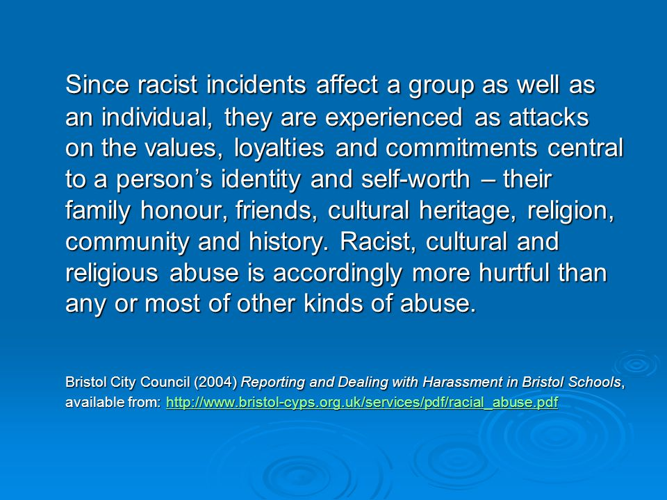 Since racist incidents affect a group as well as an individual, they are experienced as attacks on the values, loyalties and commitments central to a person's identity and self-worth – their family honour, friends, cultural heritage, religion, community and history.