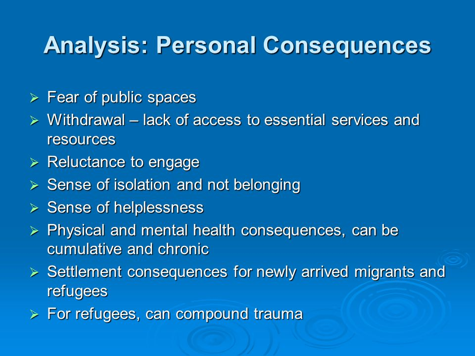 Analysis: Personal Consequences  Fear of public spaces  Withdrawal – lack of access to essential services and resources  Reluctance to engage  Sense of isolation and not belonging  Sense of helplessness  Physical and mental health consequences, can be cumulative and chronic  Settlement consequences for newly arrived migrants and refugees  For refugees, can compound trauma