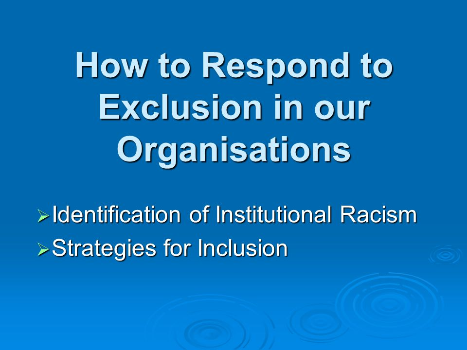 How to Respond to Exclusion in our Organisations  Identification of Institutional Racism  Strategies for Inclusion