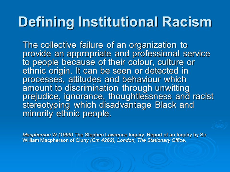 Defining Institutional Racism The collective failure of an organization to provide an appropriate and professional service to people because of their colour, culture or ethnic origin.