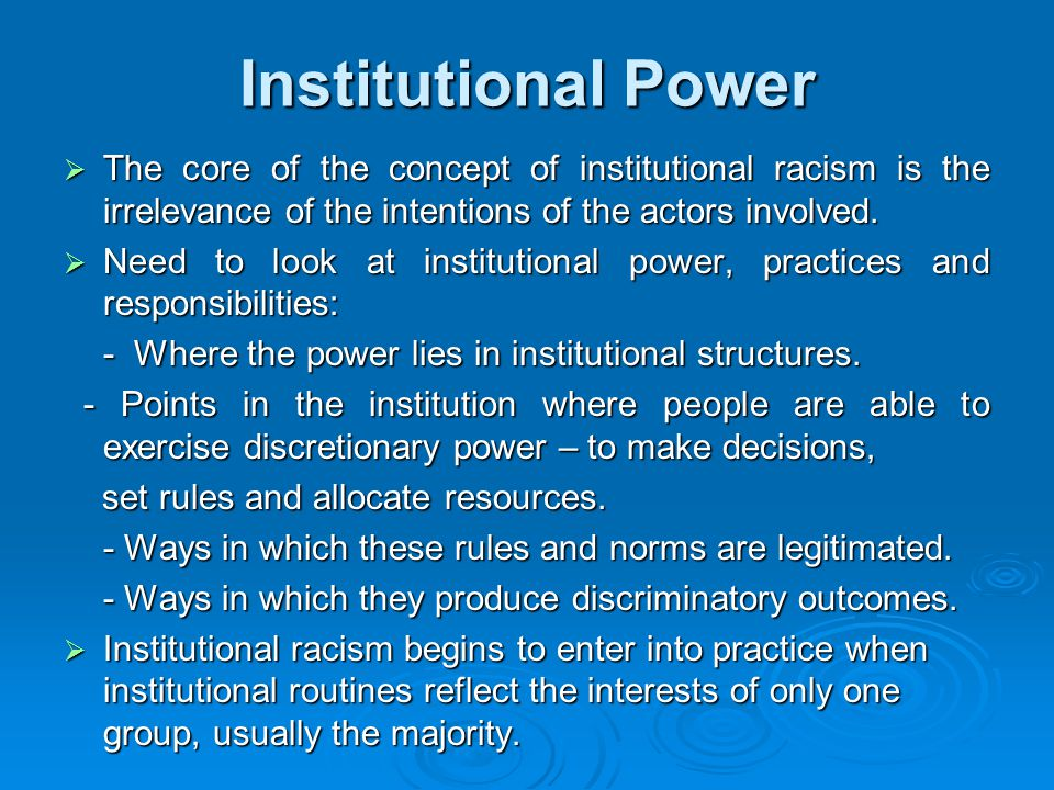 Institutional Power  The core of the concept of institutional racism is the irrelevance of the intentions of the actors involved.