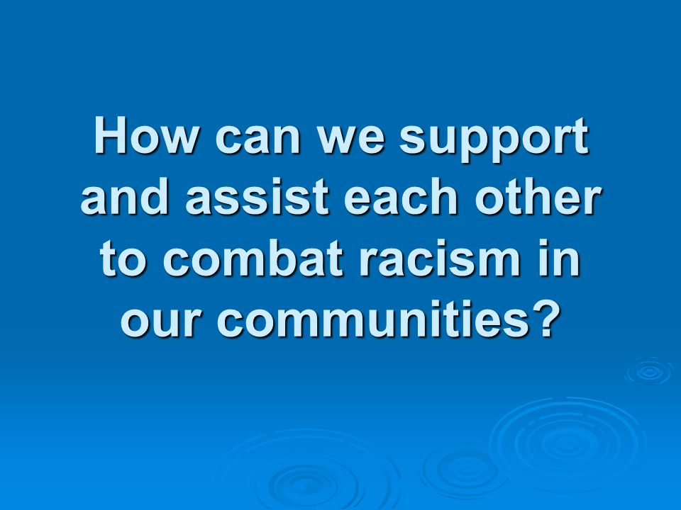 How can we support and assist each other to combat racism in our communities