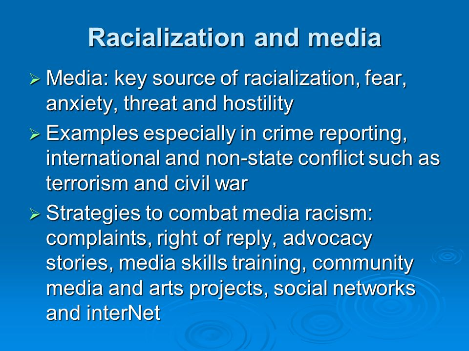 Racialization and media  Media: key source of racialization, fear, anxiety, threat and hostility  Examples especially in crime reporting, international and non-state conflict such as terrorism and civil war  Strategies to combat media racism: complaints, right of reply, advocacy stories, media skills training, community media and arts projects, social networks and interNet