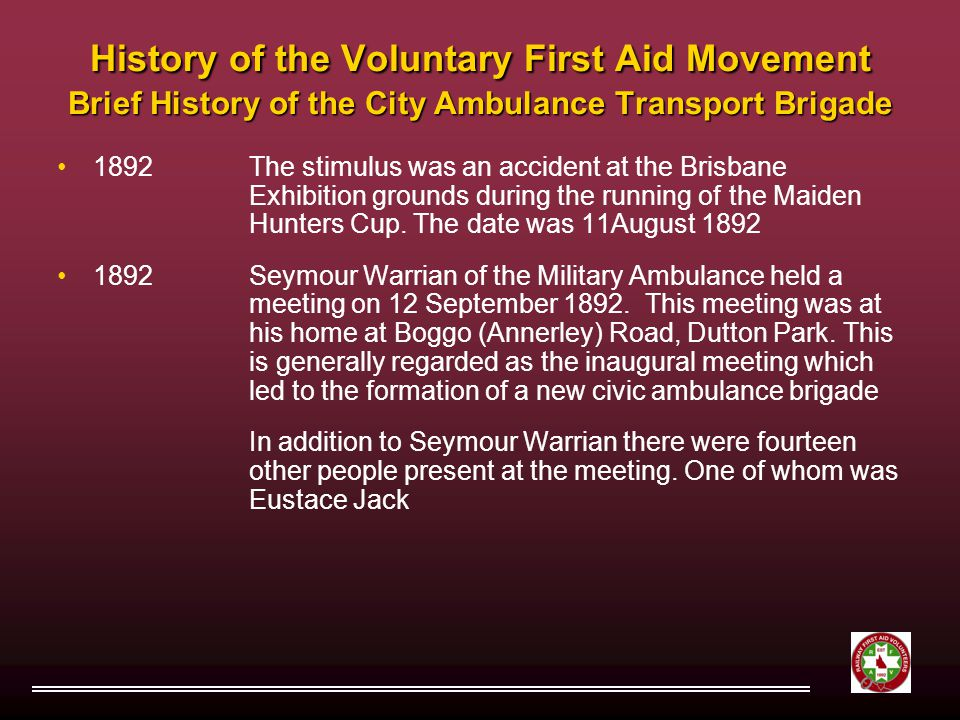 History of the Voluntary First Aid Movement Brief History of the City Ambulance Transport Brigade 1892The stimulus was an accident at the Brisbane Exhibition grounds during the running of the Maiden Hunters Cup.