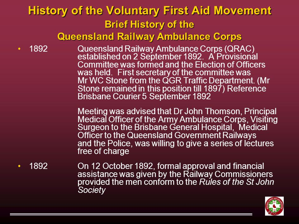 History of the Voluntary First Aid Movement Brief History of the Queensland Railway Ambulance Corps 1892Queensland Railway Ambulance Corps (QRAC) established on 2 September 1892.