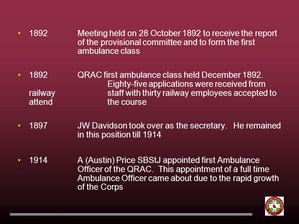1892Meeting held on 28 October 1892 to receive the report of the provisional committee and to form the first ambulance class 1892QRAC first ambulance class held December 1892.