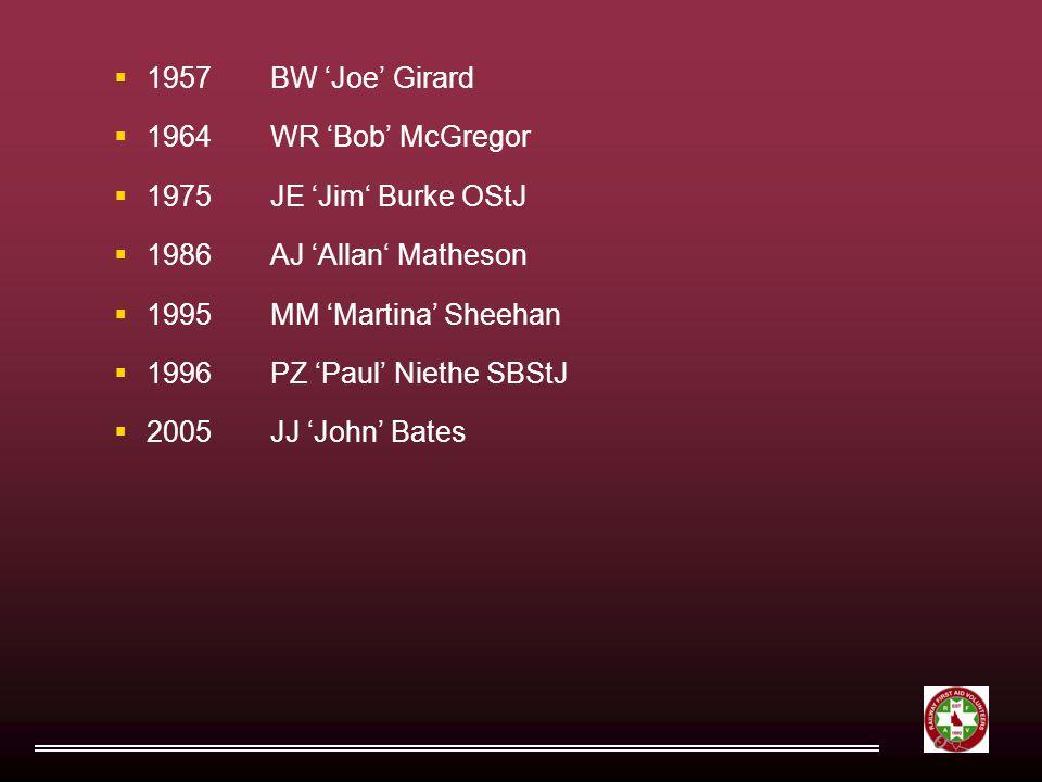  1957BW 'Joe' Girard  1964WR 'Bob' McGregor  1975JE 'Jim' Burke OStJ  1986AJ 'Allan' Matheson  1995MM 'Martina' Sheehan  1996PZ 'Paul' Niethe SBStJ  2005JJ 'John' Bates